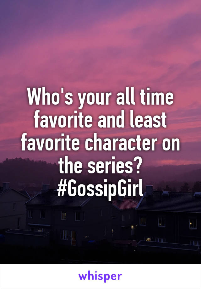 Who's your all time favorite and least favorite character on the series? #GossipGirl