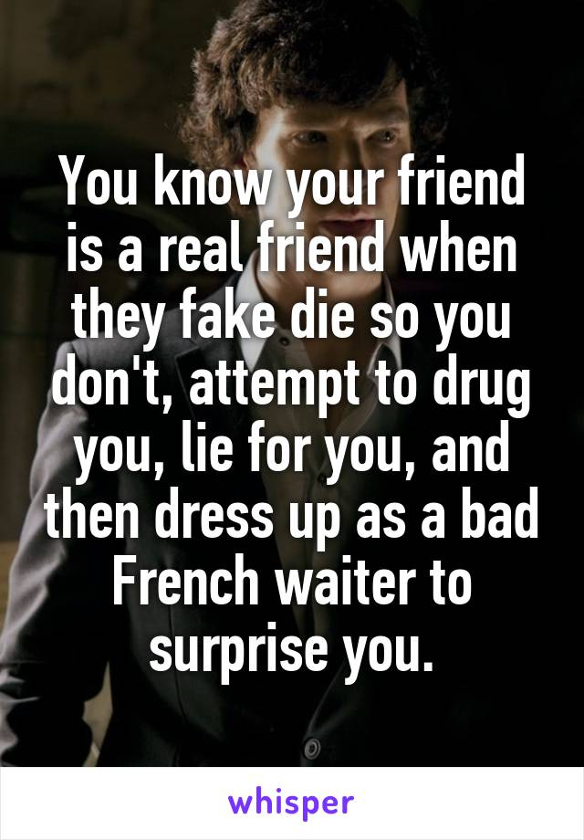 You know your friend is a real friend when they fake die so you don't, attempt to drug you, lie for you, and then dress up as a bad French waiter to surprise you.