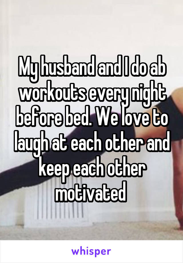 My husband and I do ab workouts every night before bed. We love to laugh at each other and keep each other motivated