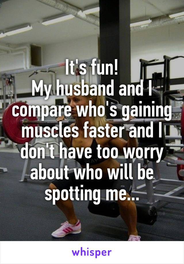 It's fun! My husband and I compare who's gaining muscles faster and I don't have too worry about who will be spotting me...