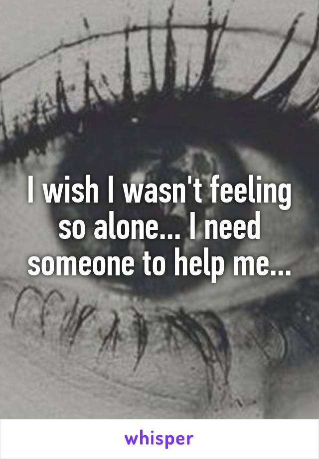 I wish I wasn't feeling so alone... I need someone to help me...