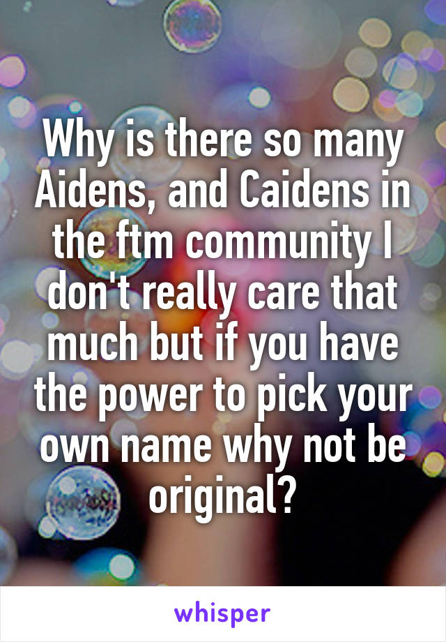 Why is there so many Aidens, and Caidens in the ftm community I don't really care that much but if you have the power to pick your own name why not be original?