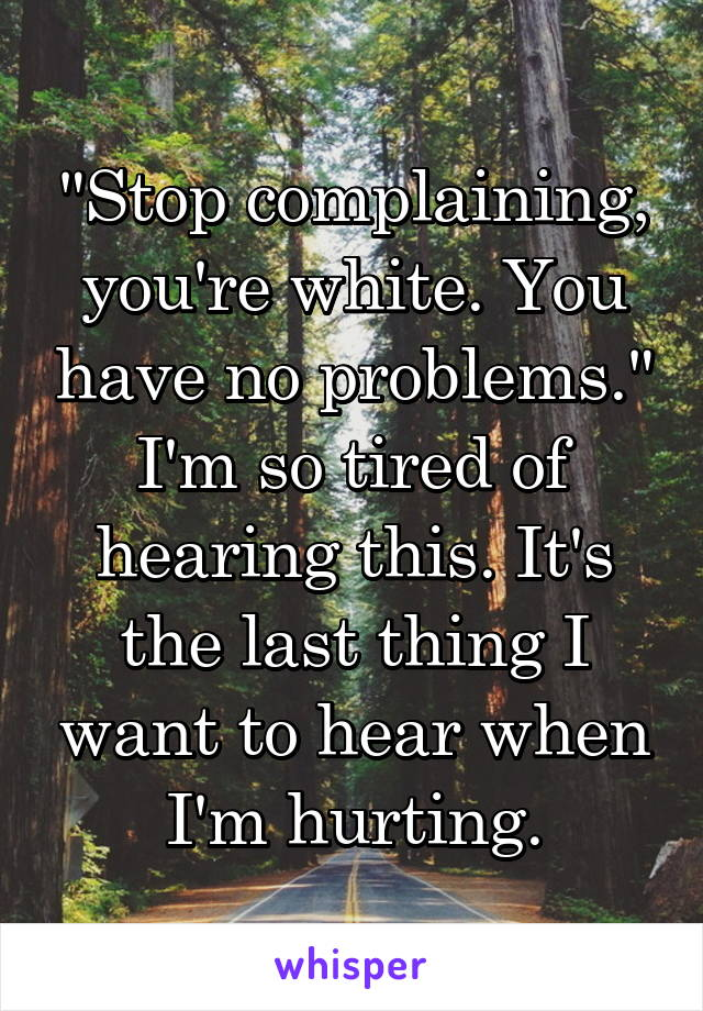 """Stop complaining, you're white. You have no problems."" I'm so tired of hearing this. It's the last thing I want to hear when I'm hurting."