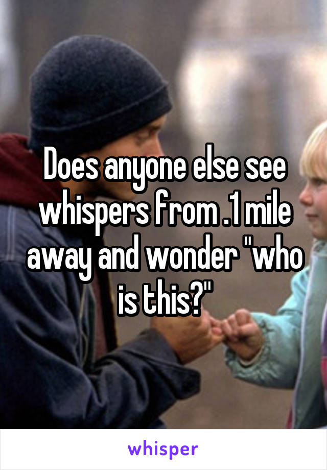 """Does anyone else see whispers from .1 mile away and wonder """"who is this?"""""""