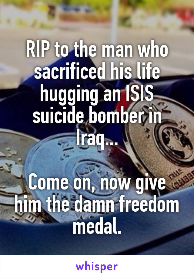 RIP to the man who sacrificed his life hugging an ISIS suicide bomber in Iraq...  Come on, now give him the damn freedom medal.