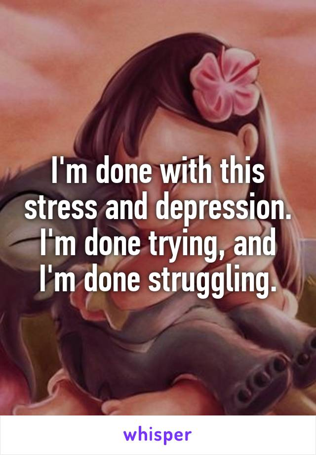 I'm done with this stress and depression. I'm done trying, and I'm done struggling.