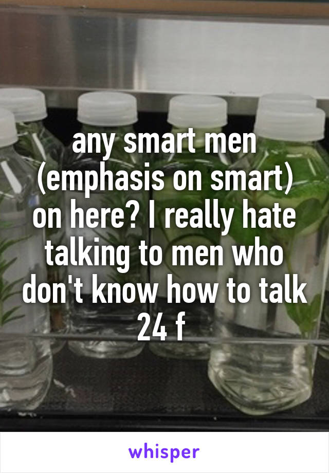 any smart men (emphasis on smart) on here? I really hate talking to men who don't know how to talk 24 f