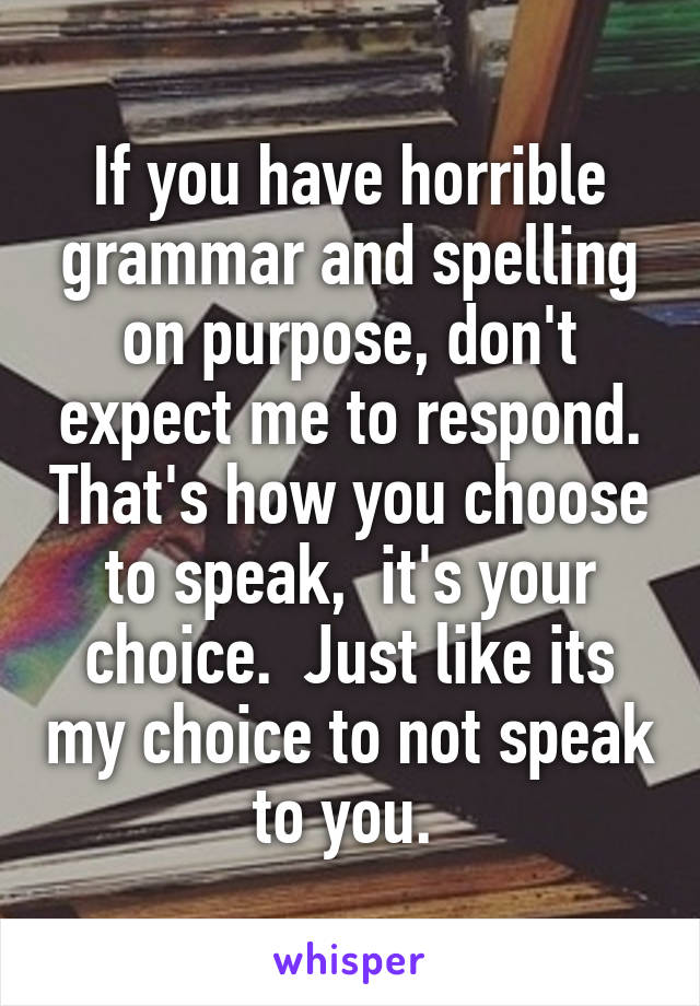 If you have horrible grammar and spelling on purpose, don't expect me to respond. That's how you choose to speak,  it's your choice.  Just like its my choice to not speak to you.