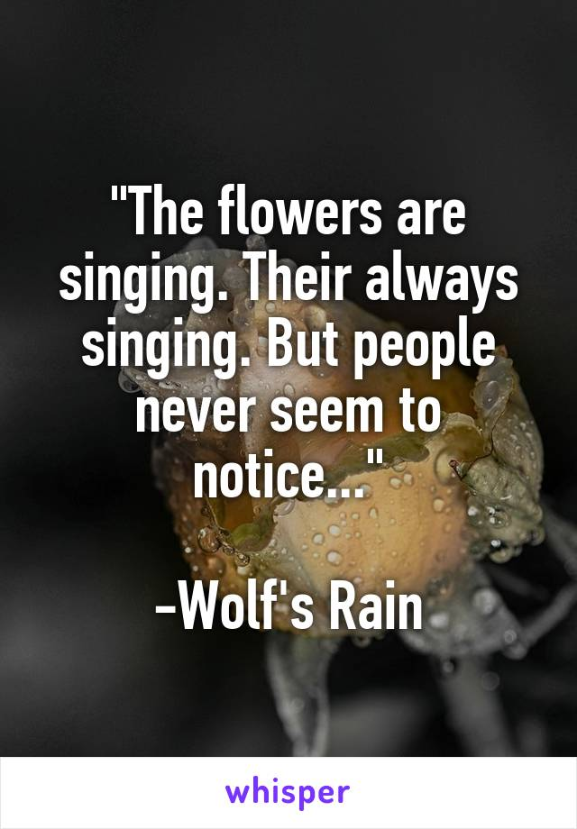 """""""The flowers are singing. Their always singing. But people never seem to notice...""""  -Wolf's Rain"""
