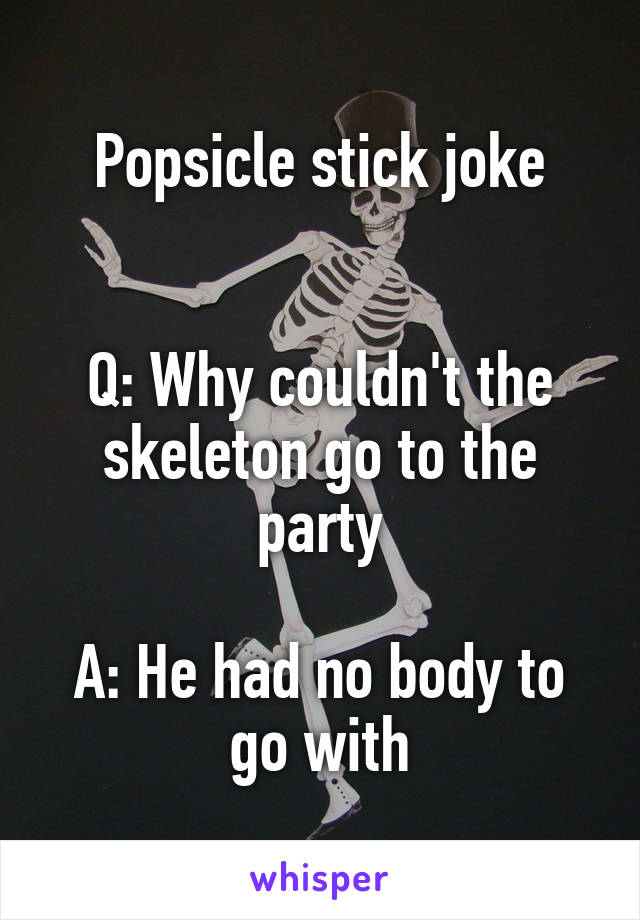 Popsicle stick joke   Q: Why couldn't the skeleton go to the party  A: He had no body to go with