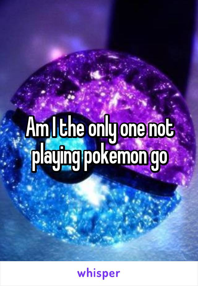 Am I the only one not playing pokemon go