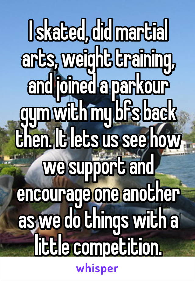 I skated, did martial arts, weight training, and joined a parkour gym with my bfs back then. It lets us see how we support and encourage one another as we do things with a little competition.