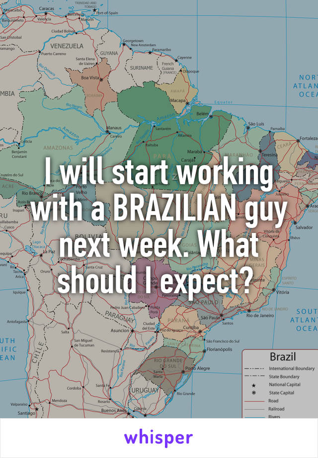 I will start working with a BRAZILIAN guy next week. What should I expect?