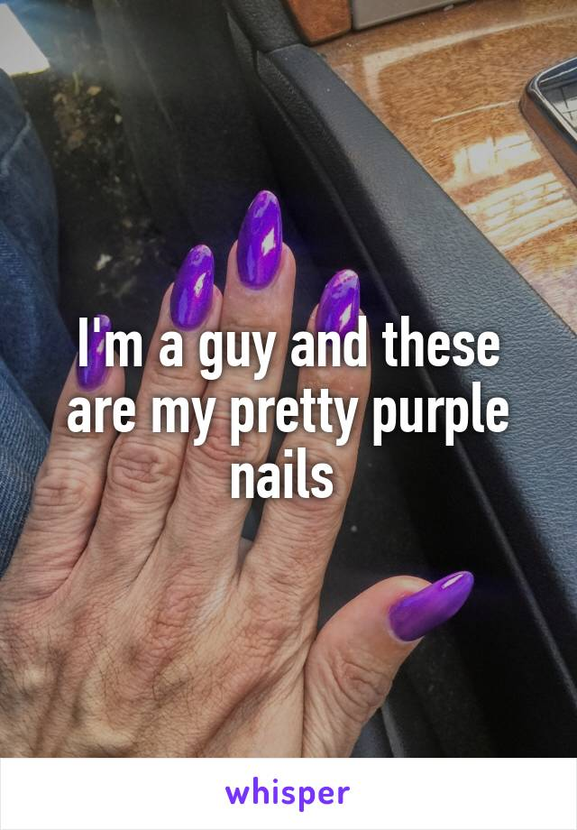 I'm a guy and these are my pretty purple nails