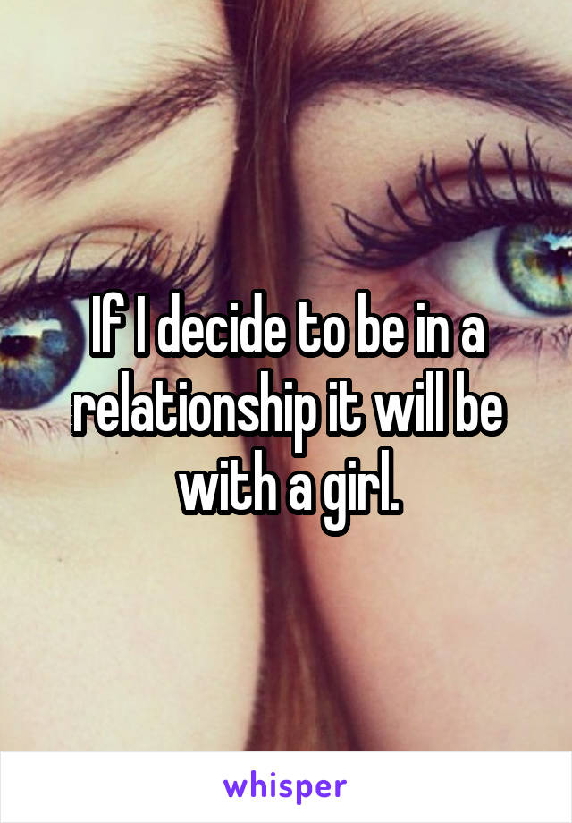 If I decide to be in a relationship it will be with a girl.
