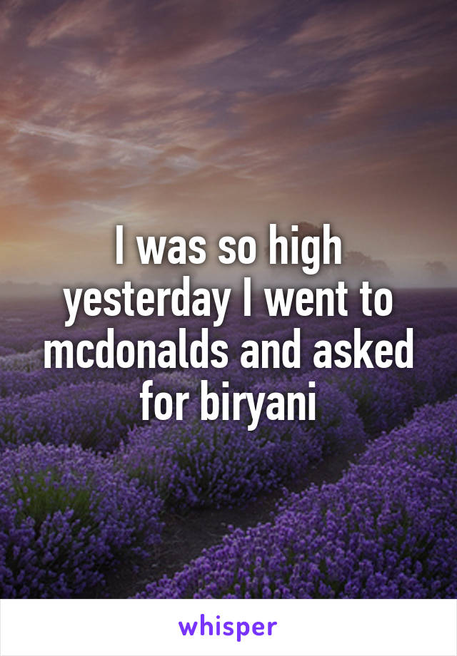 I was so high yesterday I went to mcdonalds and asked for biryani