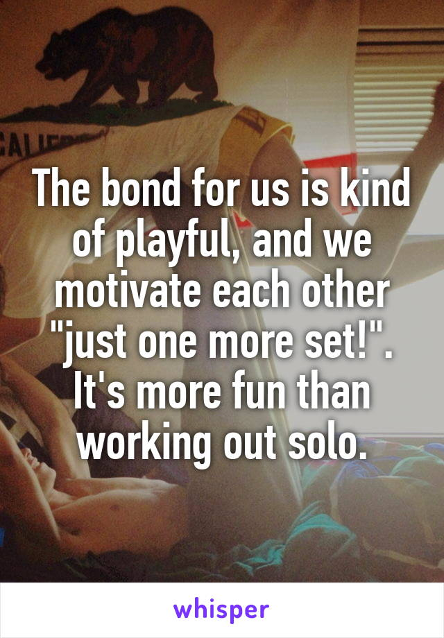"""The bond for us is kind of playful, and we motivate each other """"just one more set!"""". It's more fun than working out solo."""