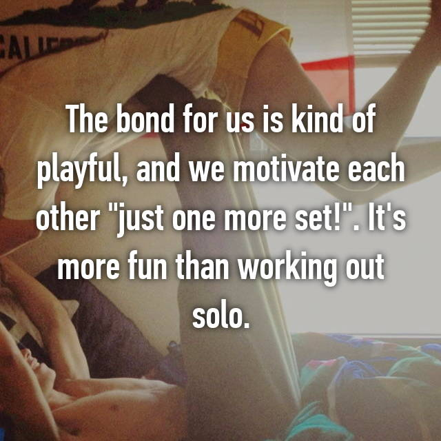 "The bond for us is kind of playful, and we motivate each other ""just one more set!"". It's more fun than working out solo."