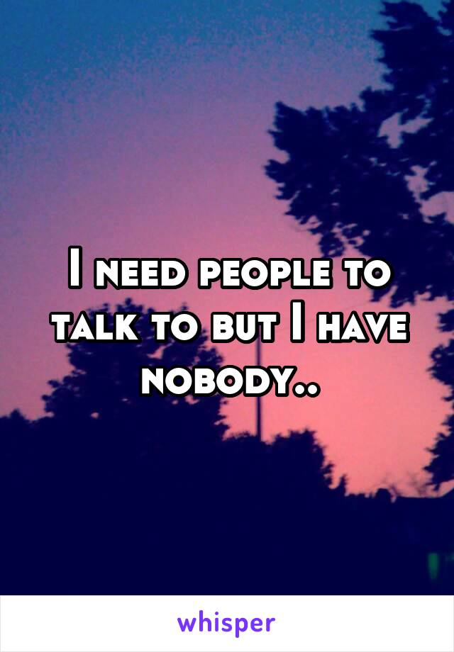 I need people to talk to but I have nobody..