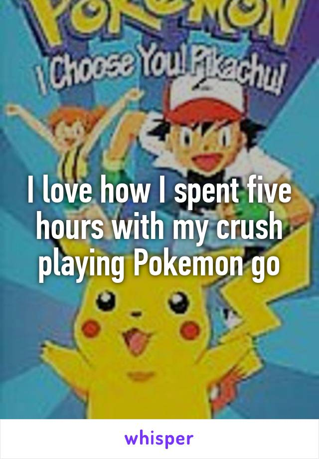 I love how I spent five hours with my crush playing Pokemon go