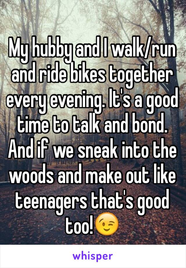 My hubby and I walk/run and ride bikes together every evening. It's a good time to talk and bond. And if we sneak into the woods and make out like teenagers that's good too!😉