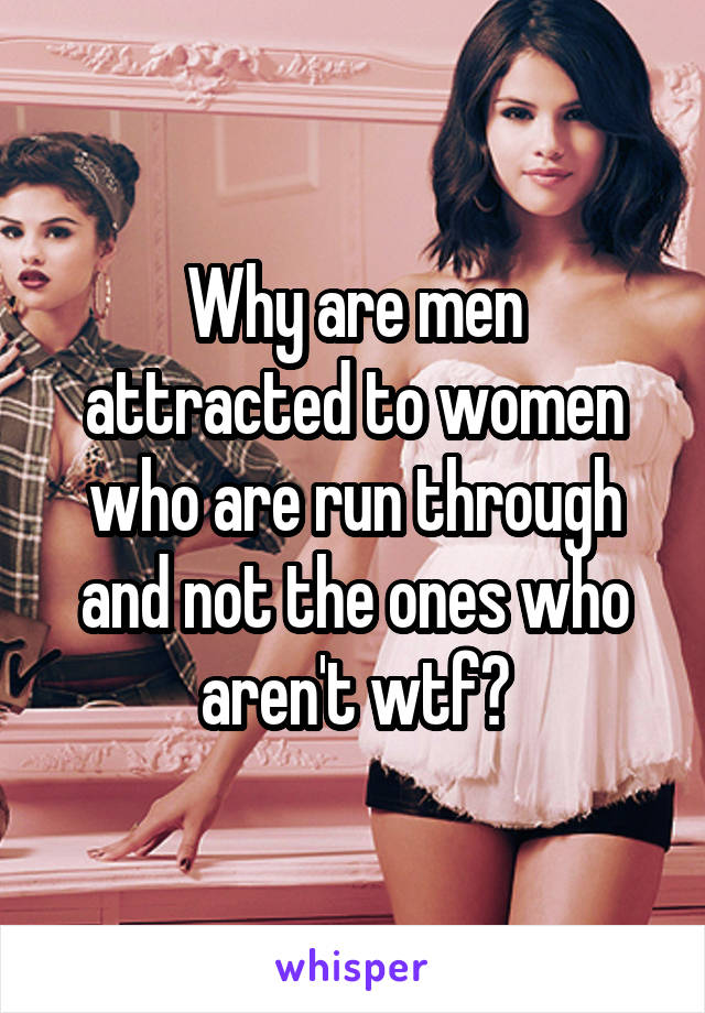 Why are men attracted to women who are run through and not the ones who aren't wtf?