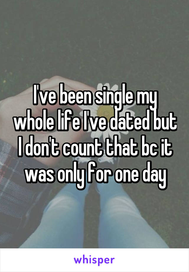 I've been single my whole life I've dated but I don't count that bc it was only for one day