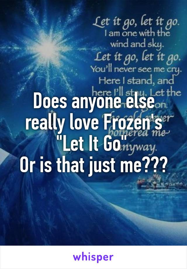 """Does anyone else really love Frozen's """"Let It Go""""  Or is that just me???"""