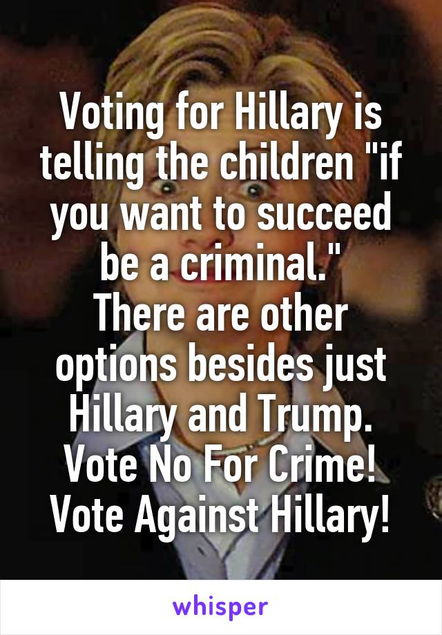 """Voting for Hillary is telling the children """"if you want to succeed be a criminal."""" There are other options besides just Hillary and Trump. Vote No For Crime! Vote Against Hillary!"""