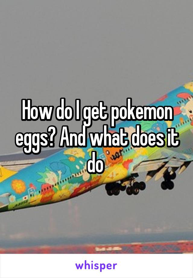 How do I get pokemon eggs? And what does it do