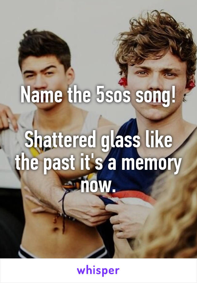 Name the 5sos song!  Shattered glass like the past it's a memory now.
