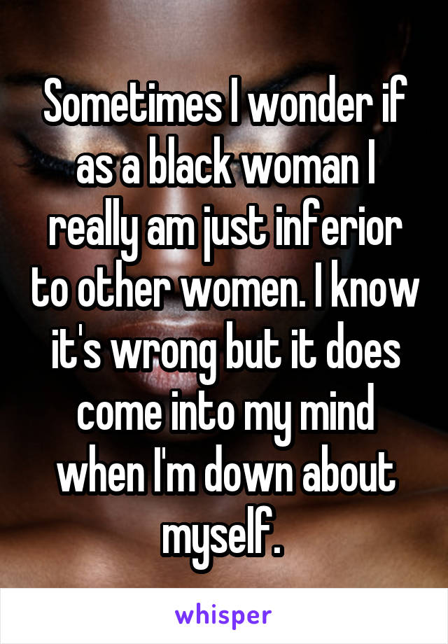 Sometimes I wonder if as a black woman I really am just inferior to other women. I know it's wrong but it does come into my mind when I'm down about myself.