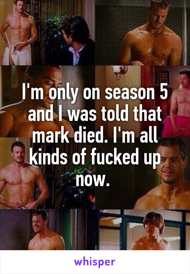 I'm only on season 5 and I was told that mark died. I'm all kinds of fucked up now.