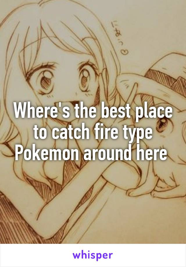 Where's the best place to catch fire type Pokemon around here