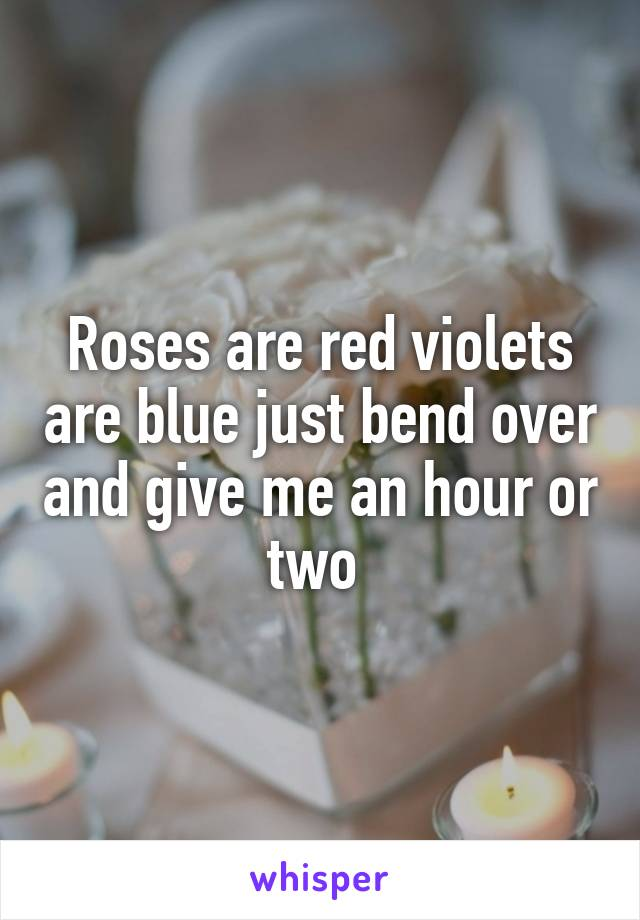 Roses are red violets are blue just bend over and give me an hour or two
