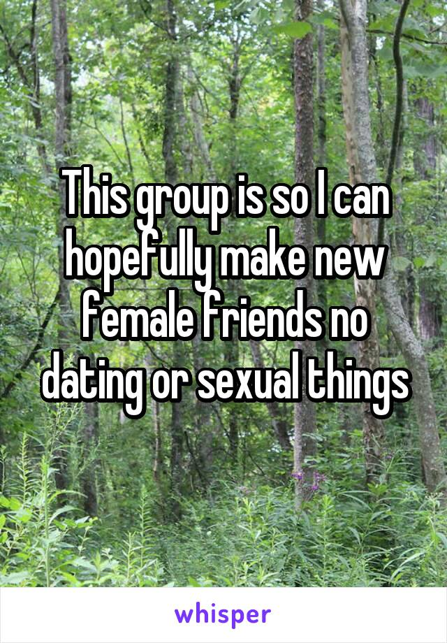 This group is so I can hopefully make new female friends no dating or sexual things