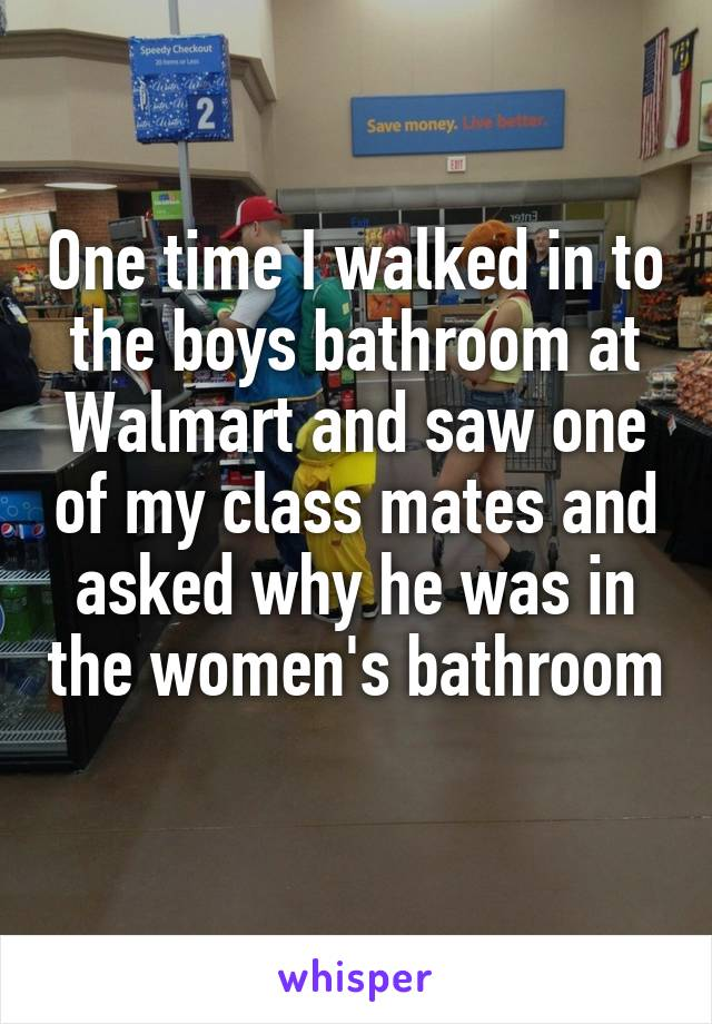 One time I walked in to the boys bathroom at Walmart and saw one of my class mates and asked why he was in the women's bathroom