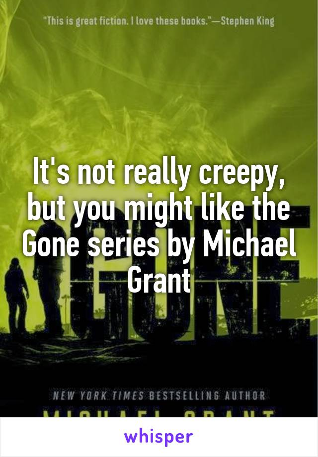 It's not really creepy, but you might like the Gone series by Michael Grant