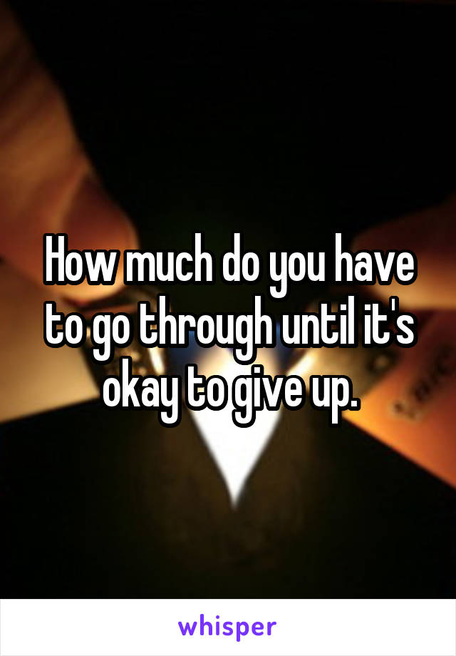 How much do you have to go through until it's okay to give up.
