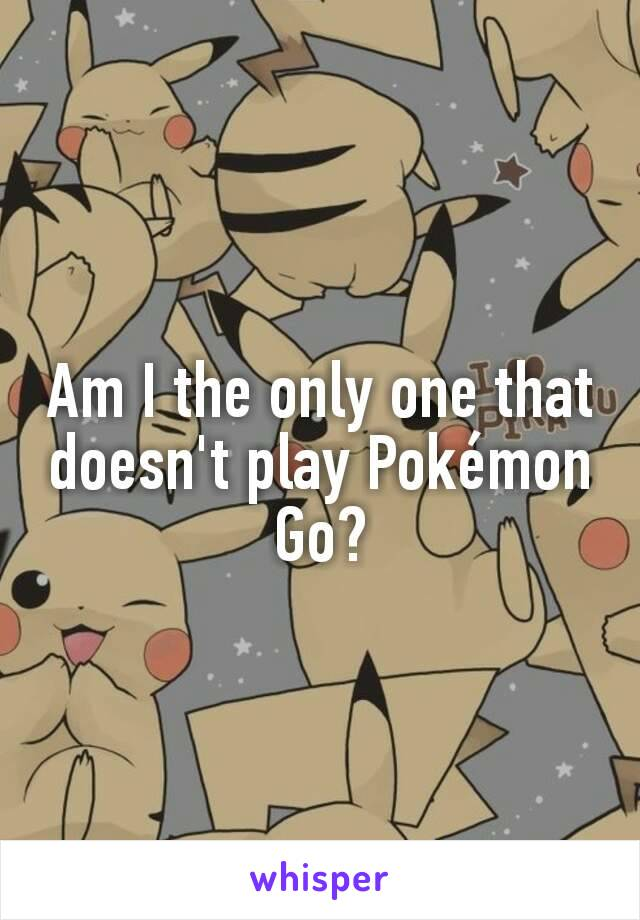 Am I the only one that doesn't play Pokémon Go?