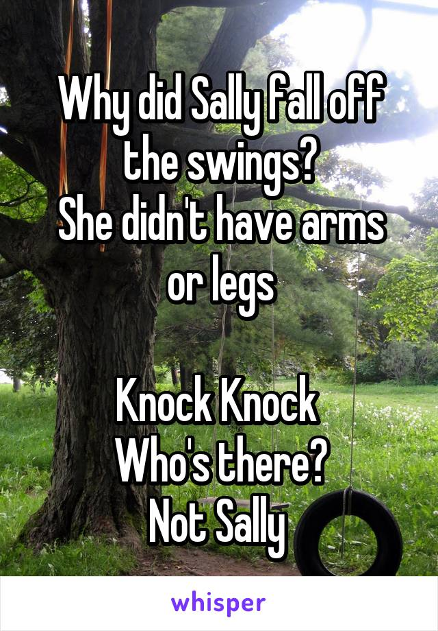 Why did Sally fall off the swings? She didn't have arms or legs  Knock Knock  Who's there? Not Sally