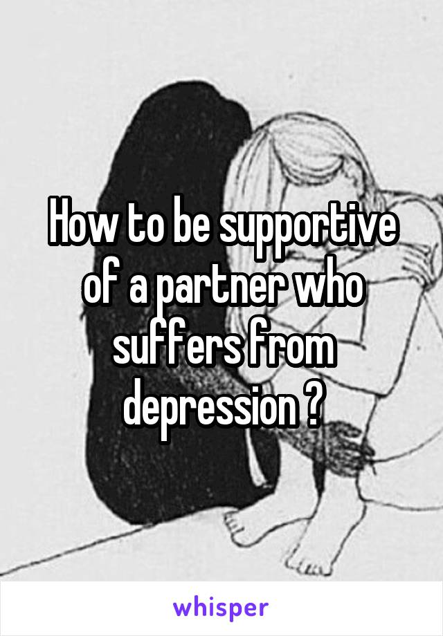 How to be supportive of a partner who suffers from depression ?