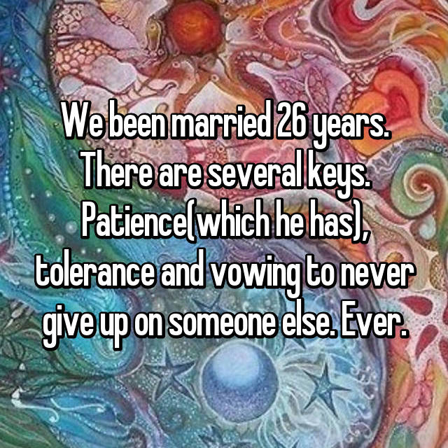 We been married 26 years. There are several keys. Patience(which he has), tolerance and vowing to never give up on someone else. Ever.