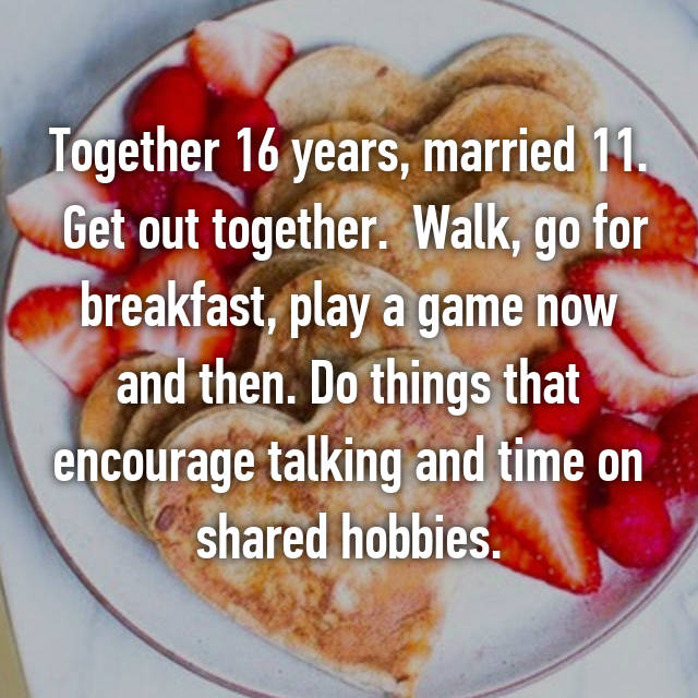 Together 16 years, married 11.  Get out together.  Walk, go for breakfast, play a game now and then. Do things that encourage talking and time on shared hobbies.