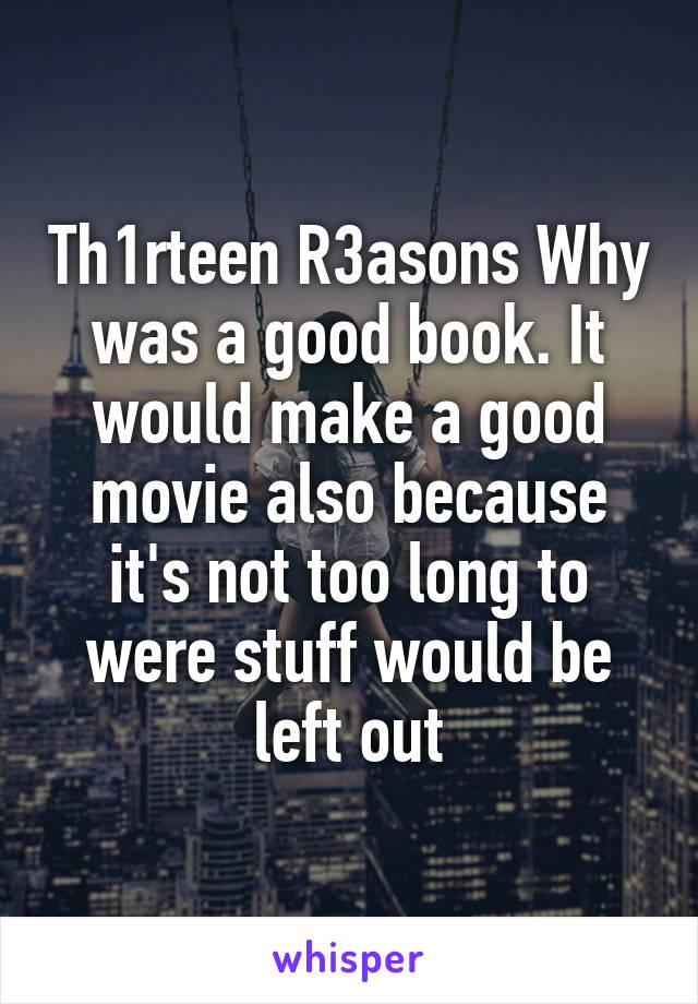 Th1rteen R3asons Why was a good book. It would make a good movie also because it's not too long to were stuff would be left out