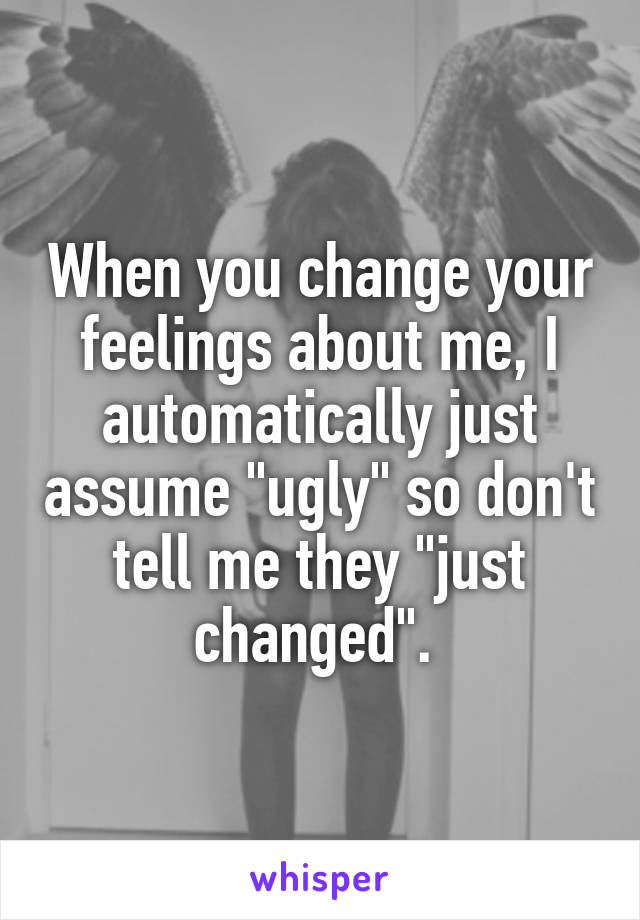 """When you change your feelings about me, I automatically just assume """"ugly"""" so don't tell me they """"just changed""""."""