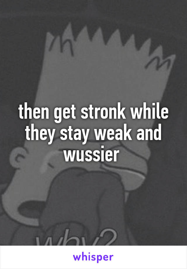 then get stronk while they stay weak and wussier