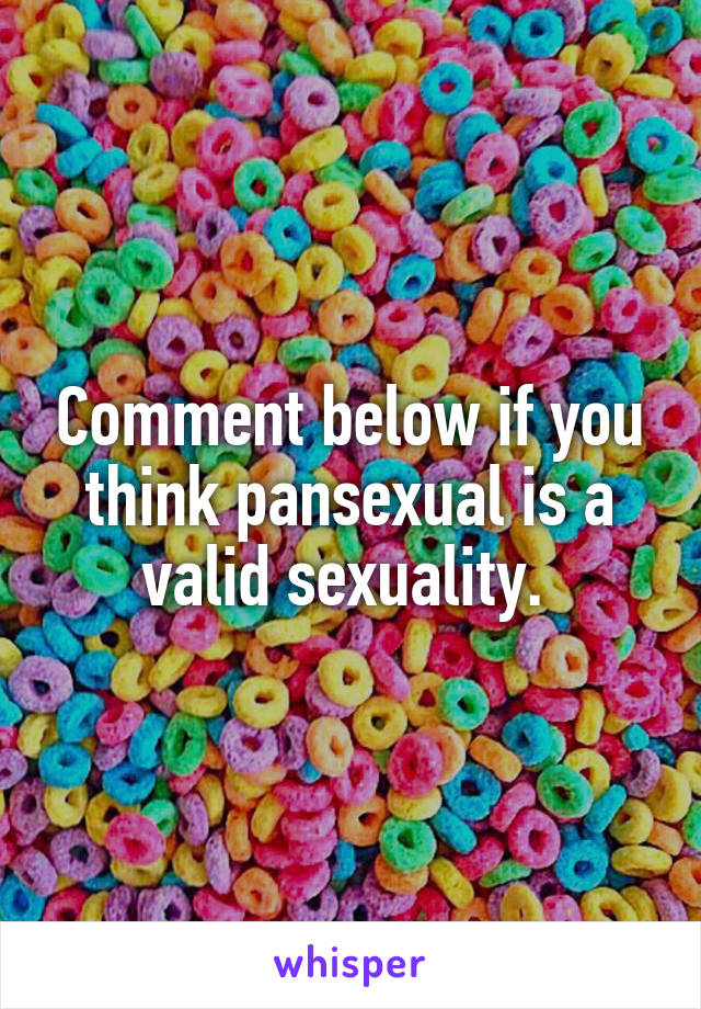 Comment below if you think pansexual is a valid sexuality.