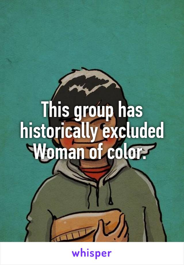 This group has historically excluded Woman of color.