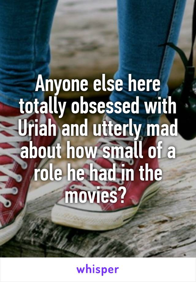 Anyone else here totally obsessed with Uriah and utterly mad about how small of a role he had in the movies?